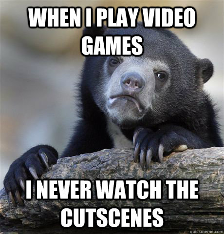 When i play video games I never watch the cutscenes - When i play video games I never watch the cutscenes  Confession Bear