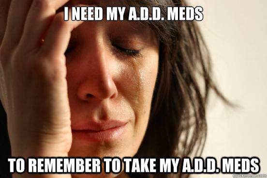 I need my A.D.D. meds TO remember to take my A.D.D. meds - I need my A.D.D. meds TO remember to take my A.D.D. meds  First World Problems