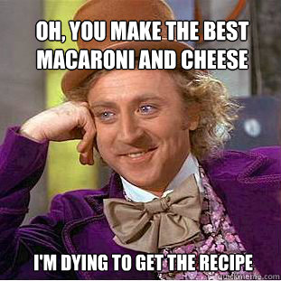 Oh, you make the best macaroni and cheese I'm dying to get ...