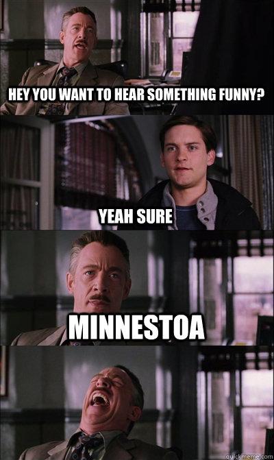 Hey you want to hear something funny? Yeah sure Minnestoa   JJ Jameson