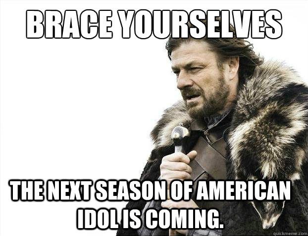 Brace Yourselves The next season of American Idol is coming.
