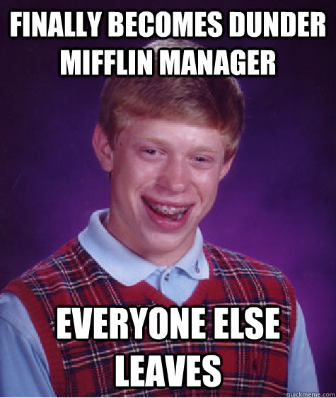 Finally Becomes dunder mifflin manager Everyone else leaves - Finally Becomes dunder mifflin manager Everyone else leaves  Bad Luck Brian
