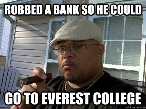 c082b2ff329f6a28851e32981330a6d321980f2ed5a7df27bb2c6a897eb4d64c robbed a bank so he could go to everest college ghetto good guy,Everest College Guy Meme