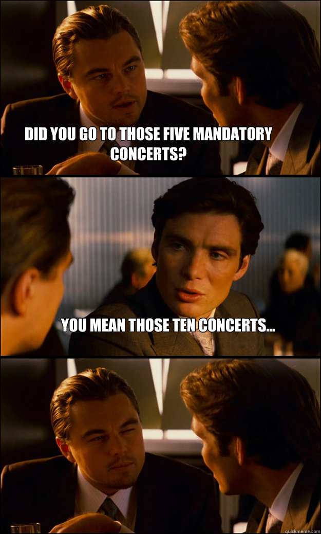 did you go to those five mandatory concerts? you mean those TEN concerts...   Inception