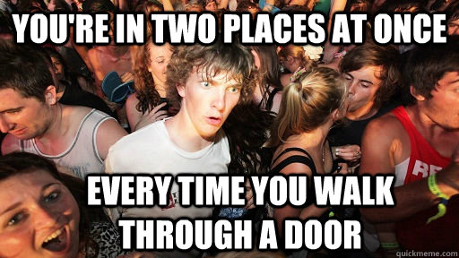 you're in two places at once every time you walk through a door - you're in two places at once every time you walk through a door  Sudden Clarity Clarence