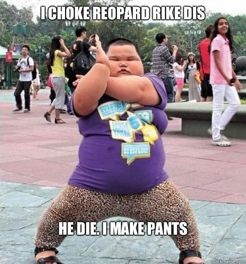 I CHOKE REOPARD RIKE DIS HE DIE. I MAKE PANTS - I CHOKE REOPARD RIKE DIS HE DIE. I MAKE PANTS  Fat chinese kid