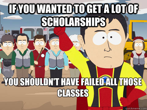 If you wanted to get a lot of scholarships You shouldn't have failed all those classes - If you wanted to get a lot of scholarships You shouldn't have failed all those classes  Captain Hindsight