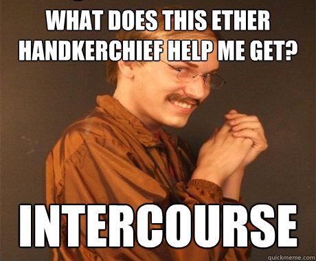 c08cae758cf81c85b6d5fb723613733225a3c8b0c236b45fb81992a53a165773 what does this ether handkerchief help me get? intercourse evil
