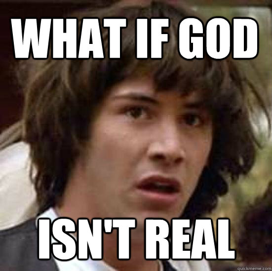 What if god isn't real - What if god isn't real  conspiracy keanu