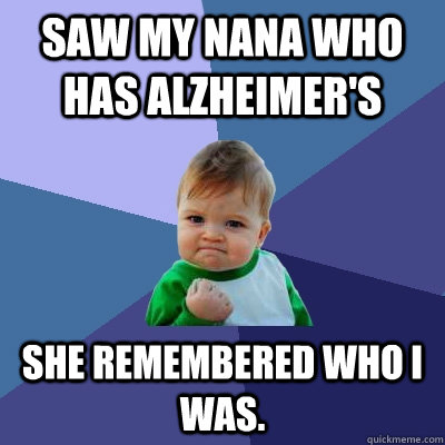 Saw my nana who has alzheimer's she remembered who I was. - Saw my nana who has alzheimer's she remembered who I was.  Success Kid