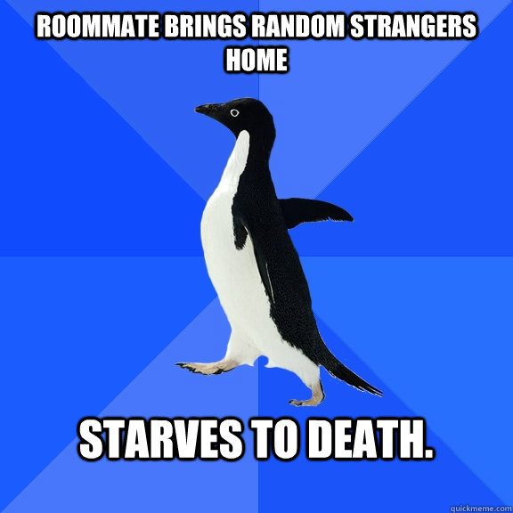 Roommate brings random strangers home  starves to death.  - Roommate brings random strangers home  starves to death.   Socially Awkward Penguin