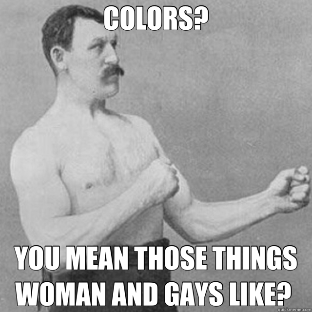 COLORS? YOU MEAN THOSE THINGS WOMAN AND GAYS LIKE?  - COLORS? YOU MEAN THOSE THINGS WOMAN AND GAYS LIKE?   Misc
