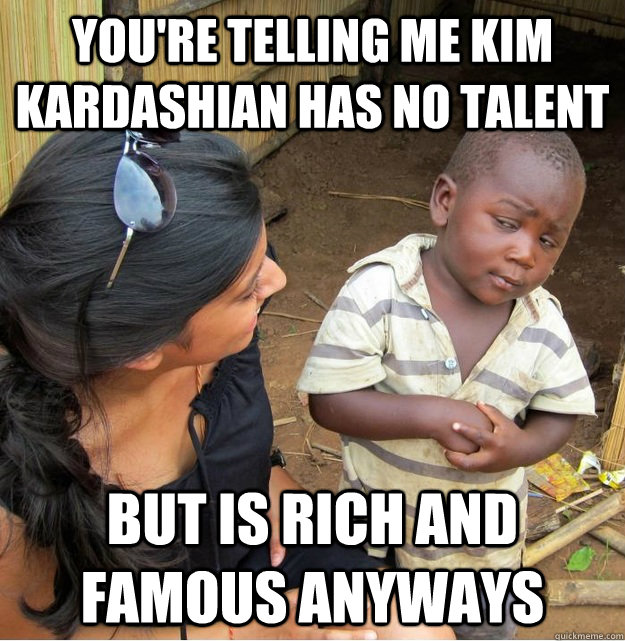 You're telling me kim kardashian has no talent but is rich and famous anyways - You're telling me kim kardashian has no talent but is rich and famous anyways  Skeptical Third World Kid