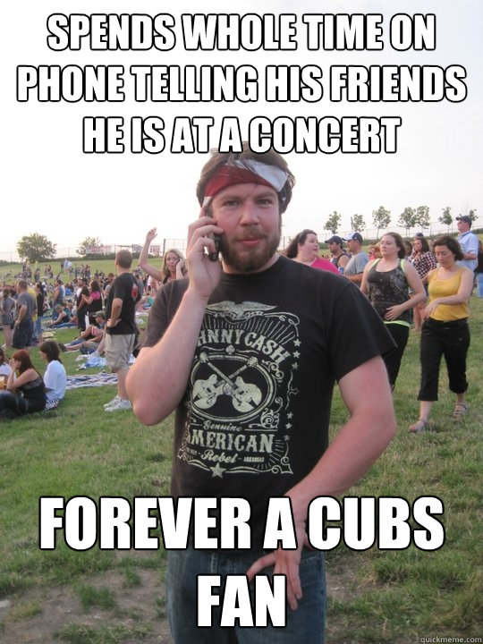 spends whole time on phone telling his friends he is at a concert forever a cubs fan