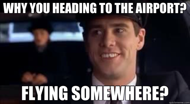 WHY YOU HEADING TO THE AIRPORT? FLYING SOMEWHERE?