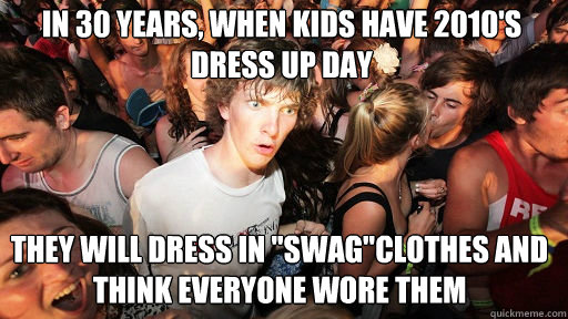 In 30 years, when kids have 2010's dress up day   They will dress in
