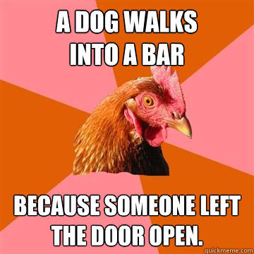 A dog walks into a bar because someone left the door open. - A dog walks into a bar because someone left the door open.  Anti-Joke Chicken