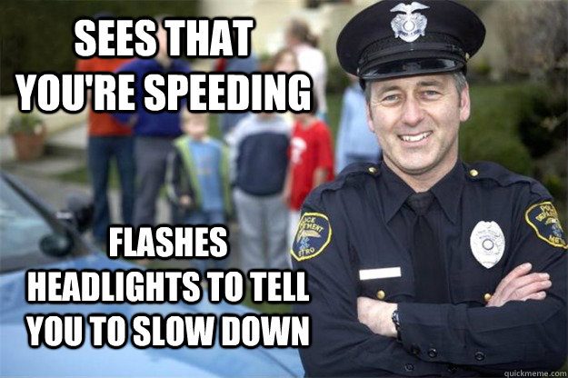 Sees that you're speeding flashes headlights to tell you to slow down - Sees that you're speeding flashes headlights to tell you to slow down  Good Guy Cop