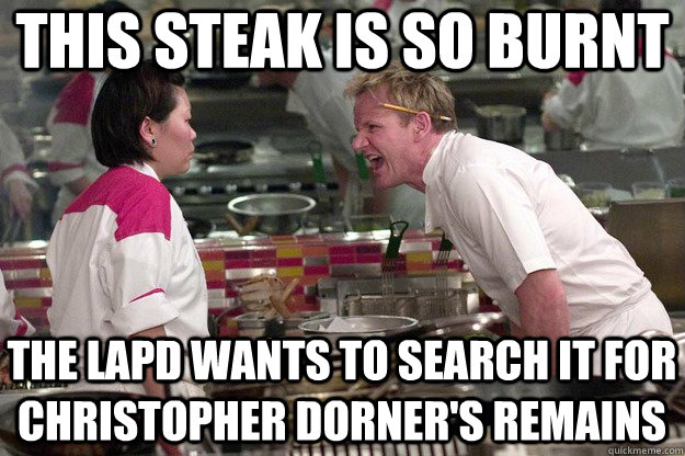 THIS STEAK IS SO BURNT THE LAPD Wants to search it for christopher dorner's remains