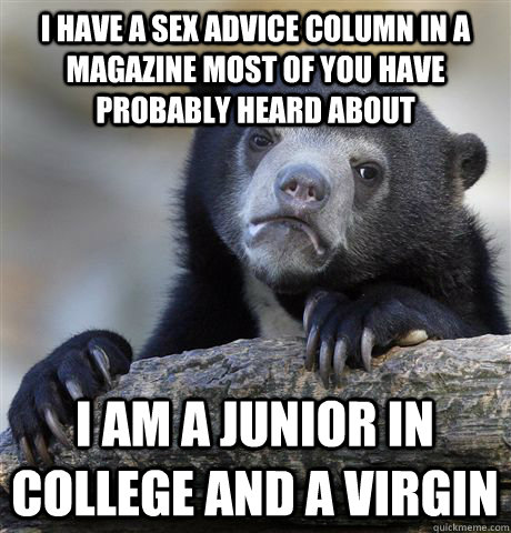 I have a sex advice column in a magazine most of you have probably heard about  i am a junior in college and a virgin - I have a sex advice column in a magazine most of you have probably heard about  i am a junior in college and a virgin  Confession Bear