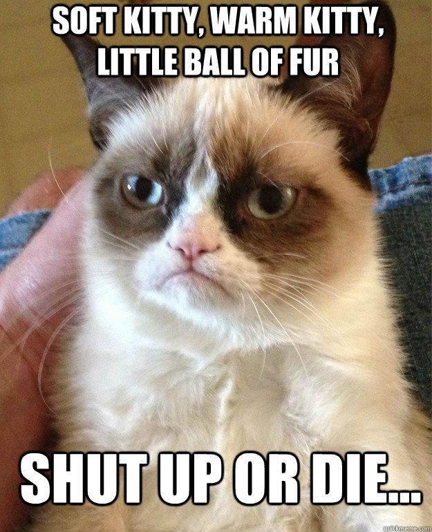 Soft kitty, warm kitty, little ball of fur shut up or die... - Soft kitty, warm kitty, little ball of fur shut up or die...  Grumpy Cat