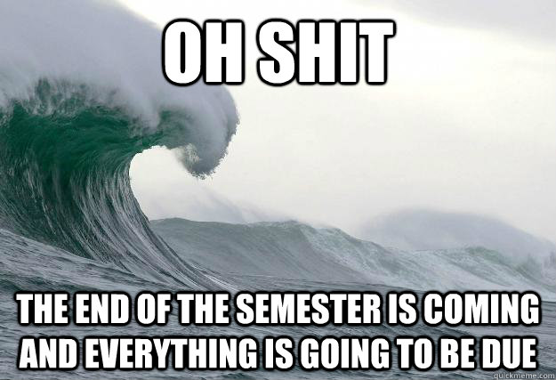 OH SHIT the end of the semester is coming and everything is going to be due