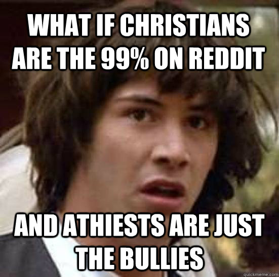 What if christians are the 99% on reddit and athiests are just the bullies - What if christians are the 99% on reddit and athiests are just the bullies  conspiracy keanu