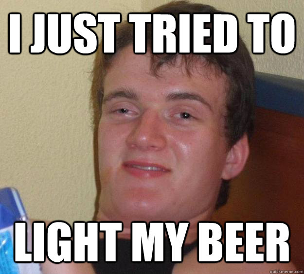 I just tried to light my beer - I just tried to light my beer  10 Guy
