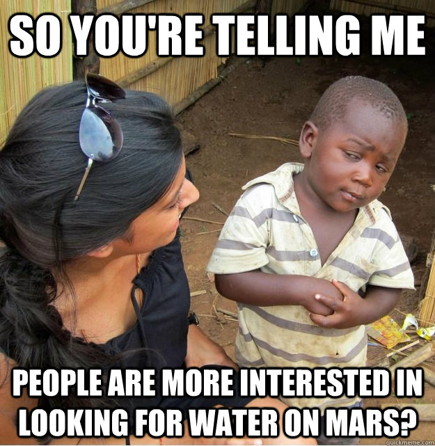 So you're telling me people are more interested in looking for water on mars?