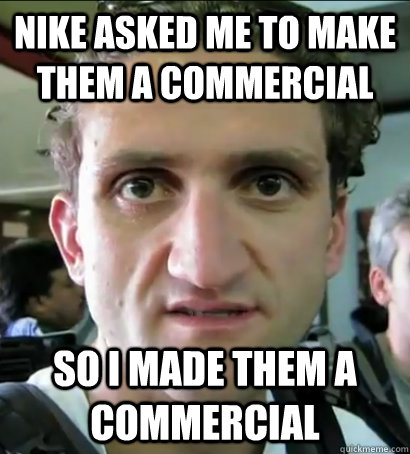 NIKE ASKED ME TO MAKE THEM A COMMERCIAL SO I MADE THEM A COMMERCIAL  Scumbag Nike Marketing