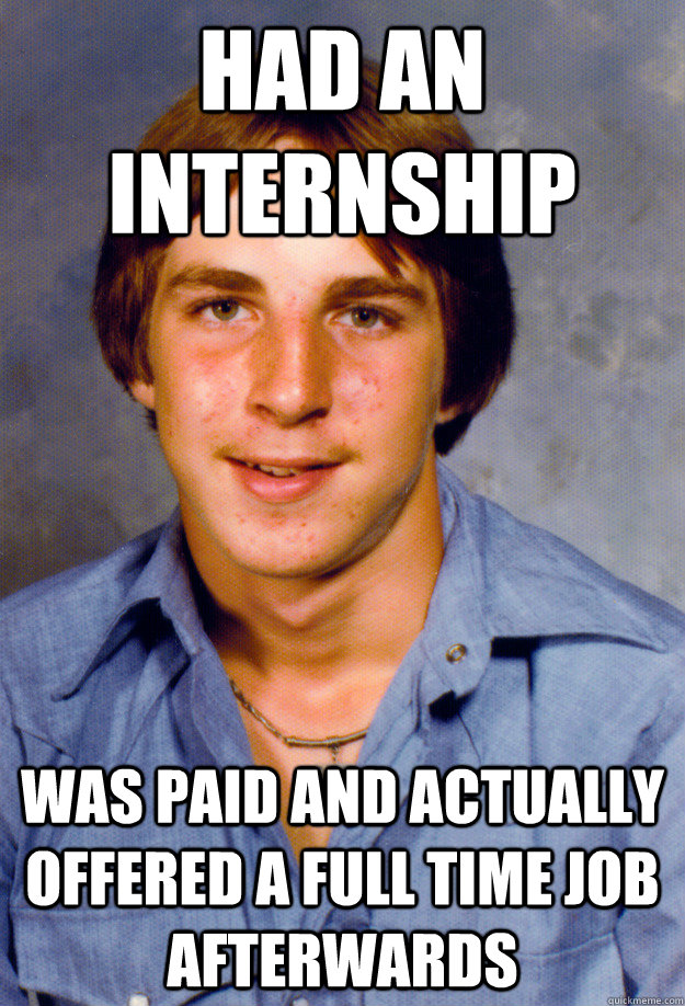 Had an Internship was paid and actually offered a full time job afterwards - Had an Internship was paid and actually offered a full time job afterwards  Old Economy Steven