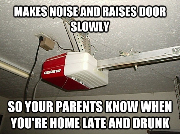 MAKES NOISE AND RAISES DOOR SLOWLY SO YOUR PARENTS KNOW WHEN YOU'RE HOME LATE AND DRUNK