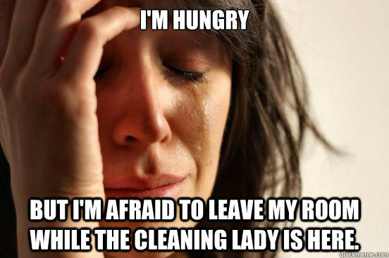 I'm hungry but I'm afraid to leave my room while the cleaning lady is here. - I'm hungry but I'm afraid to leave my room while the cleaning lady is here.  First World Problems