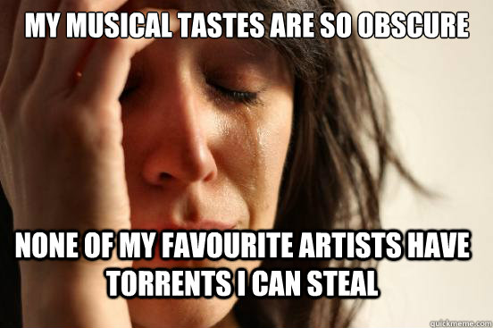My musical tastes are so obscure none of my favourite artists have torrents i can steal - My musical tastes are so obscure none of my favourite artists have torrents i can steal  FirstWorldProblems