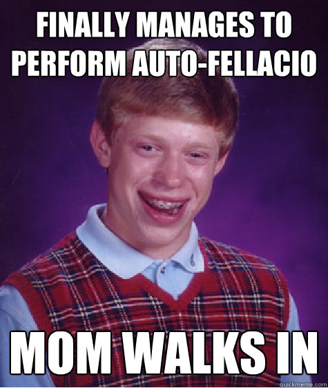 Finally manages to perform auto-fellacio MOM WALKS IN  Bad Luck Brian