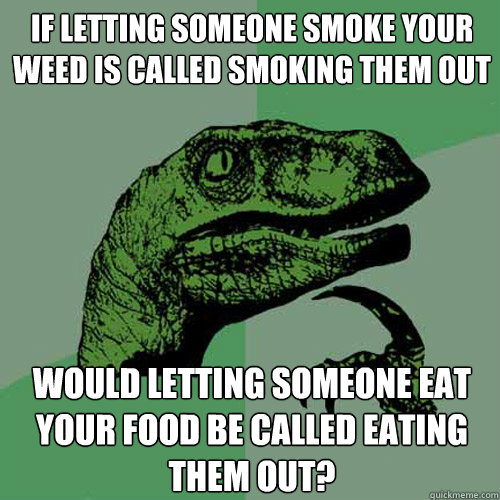 If letting someone smoke your weed is called smoking them out Would letting someone eat your food be called eating them out? - If letting someone smoke your weed is called smoking them out Would letting someone eat your food be called eating them out?  Philosoraptor