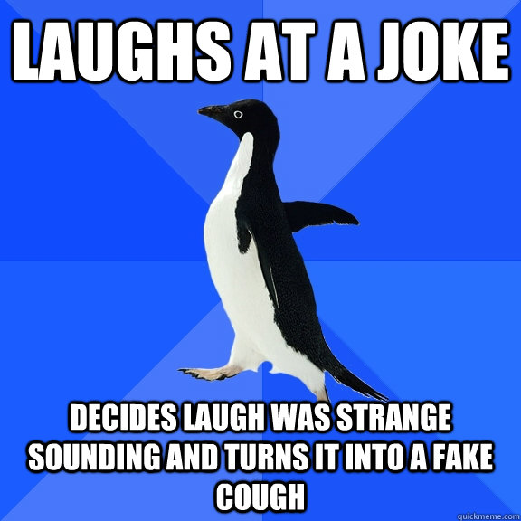 Laughs at a joke Decides laugh was strange sounding and turns it into a fake cough - Laughs at a joke Decides laugh was strange sounding and turns it into a fake cough  Socially Awkward Penguin