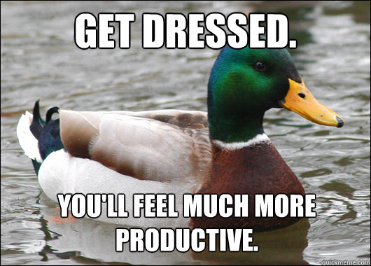 Get dressed. You'll feel much more productive. - Get dressed. You'll feel much more productive.  Actual Advice Mallard
