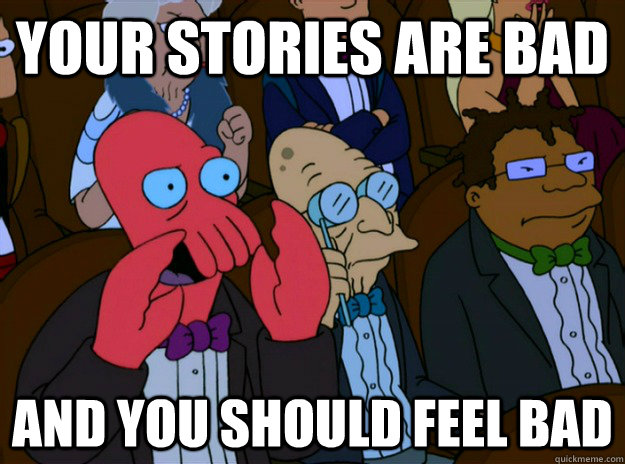 your stories are bad And you should feel bad - your stories are bad And you should feel bad  And you should feel bad