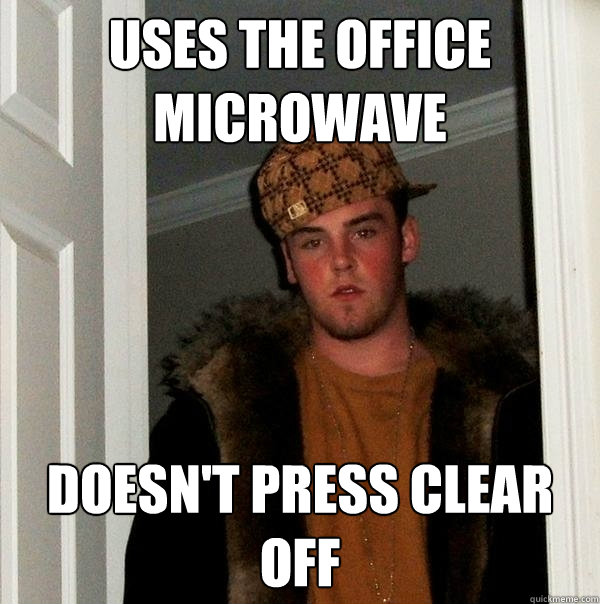 Uses the office microwave doesn't press clear off - Uses the office microwave doesn't press clear off  Scumbag Steve