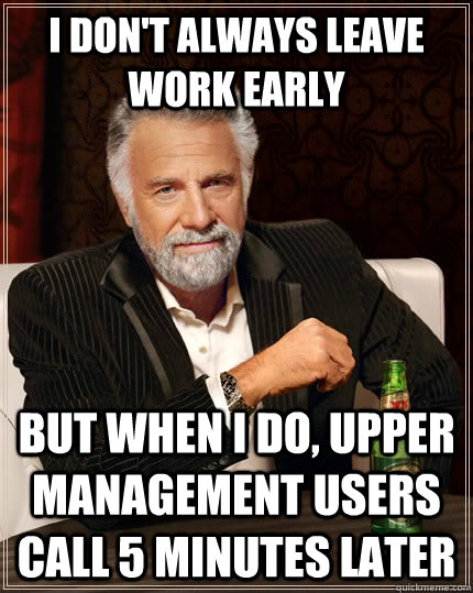 I don't always leave work early but when i do, upper management users call 5 minutes later - I don't always leave work early but when i do, upper management users call 5 minutes later  The Most Interesting Man In The World
