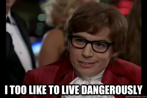 i too like to live dangerously -  i too like to live dangerously  Dangerously - Austin Powers