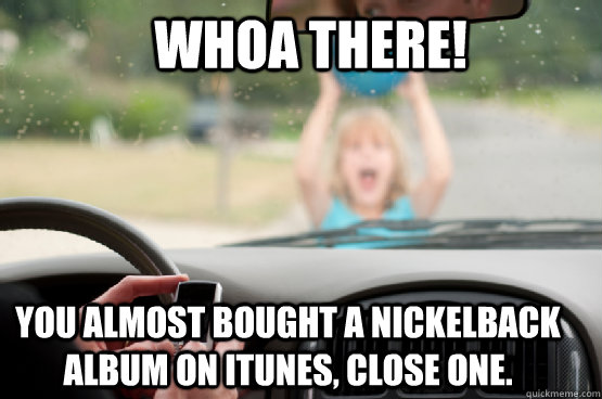 whoa there! you almost bought a nickelback album on itunes, close one.