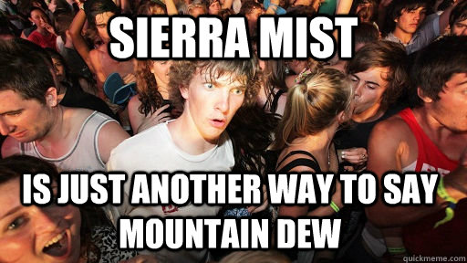 sierra mist is just another way to say mountain dew - sierra mist is just another way to say mountain dew  Sudden Clarity Clarence