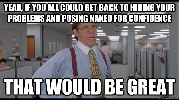 Yeah, If you all could get back to hiding your problems and posing naked for confidence That would be great