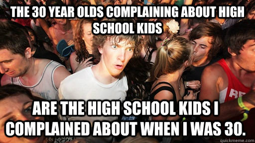 the 30 year olds complaining about high school kids are the high school kids i complained about when I was 30. - the 30 year olds complaining about high school kids are the high school kids i complained about when I was 30.  Sudden Clarity Clarence