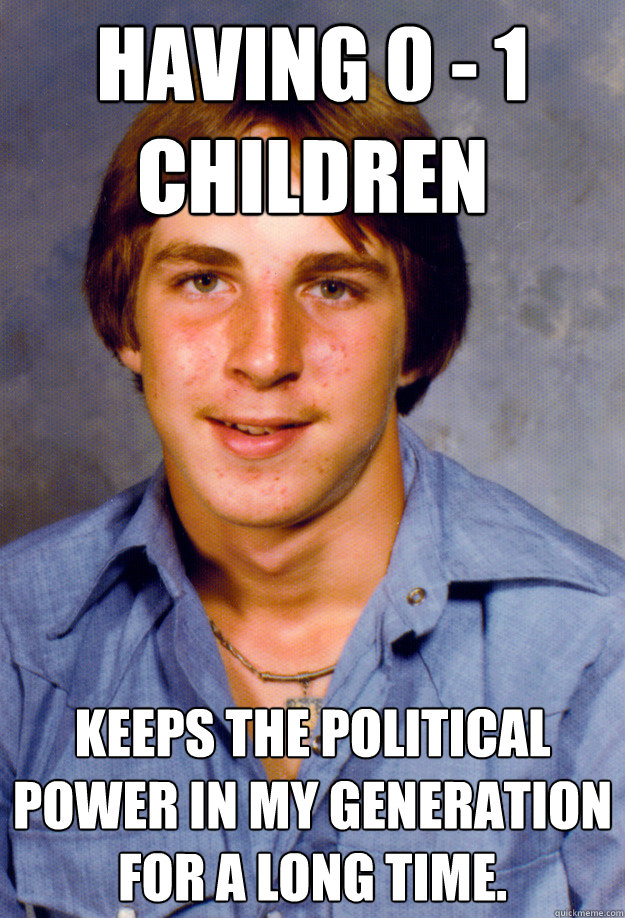 Having 0 - 1 children keeps the political power in my generation for a long time.  Old Economy Steven