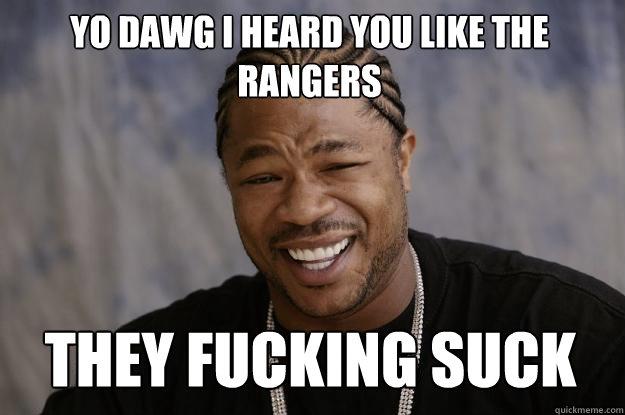 yo dawg i heard you like the rangers THEY FUCKING SUCK - yo dawg i heard you like the rangers THEY FUCKING SUCK  Xzibit meme