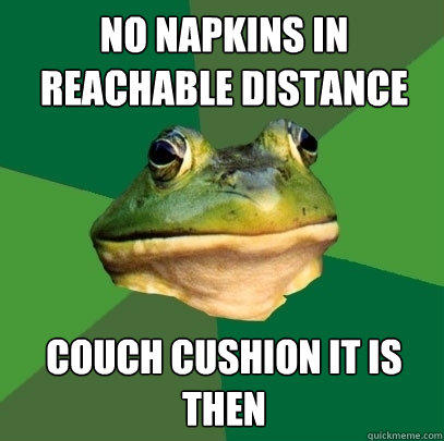 No napkins in reachable distance couch cushion it is then - No napkins in reachable distance couch cushion it is then  Foul Bachelor Frog