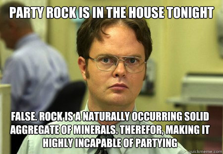 party rock is in the house tonight false. Rock is a naturally occurring solid aggregate of minerals. Therefor, making it highly incapable of partying  Dwight